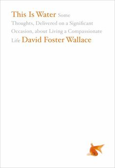 """""""This Is Water: Some Thoughts, Delivered on a Significant Occasion, about Living a Compassionate Life,"""" David Foster Wallace"""