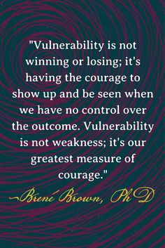 """Vulnerability is not winning or losing; it's having the courage to show up and be seen when we have no control over the outcome. Vulnerability is not weakness; it's our greatest measure of courage."" — Brené Brown"