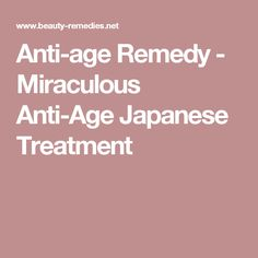Anti-age Remedy - Miraculous Anti-Age Japanese Treatment