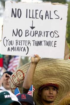 "I'm a sucker for protest signs. This one is my all time favorite! ..Although it's probably not logically taut to declare that ""no burritos"" would be the result of ""no illegals."""
