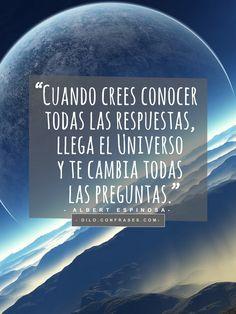 """""""Cuando crees conocer todas las respuestas, llega el Universoy te cambia todaslas preguntas."""" -Albert Espinosa -"""