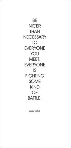 """Be nicer than necessary to everyone you meet. Everyone is fighting some kind of battle"" Socrates"