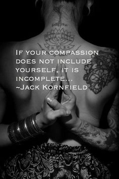 """If your compassion does not include yourself, it is incomplete"" ~Jack Kornfield"