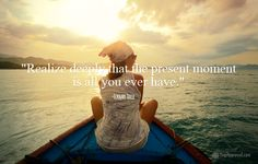 """""""Realize DEEPLY that the present moment is all you ever have.""""  Eckhart Tolle quote"""