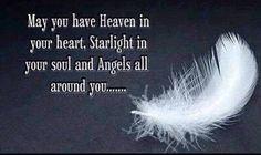 May you have Heaven in your heart. Starlight on your soul and Angels all around you......