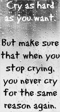Powerful. Cry as much as you want. But make sure you don't cry for the same reason again.: