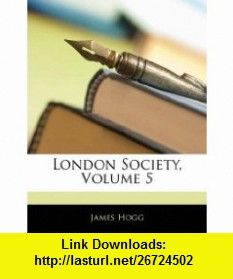 London Society, Volume 5 (9781143671180) James Hogg , ISBN-10: 114367118X  , ISBN-13: 978-1143671180 ,  , tutorials , pdf , ebook , torrent , downloads , rapidshare , filesonic , hotfile , megaupload , fileserve