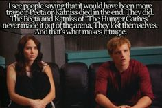 """I see people saying that it would have been more tragic if Peeta or Katniss died in the end. The Peeta and Katniss of """"The Hunger Games"""" never made it out of the arena. They lost themselves. And that's what makes it tragic. The Hunger Games, Hunger Games Memes, Hunger Games Fandom, Hunger Games Catching Fire, Hunger Games Trilogy, Hunger Games Problems, Katniss Everdeen, Katniss And Peeta, Johanna Mason"""