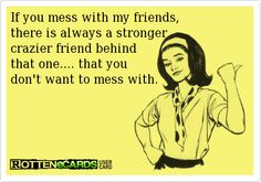 If you mess with my friends,  there is always a stronger crazier friend behind  that one.... that you  don't want to mess with.