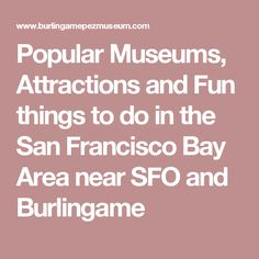 Popular Museums,  Attractions and Fun things to do in the San Francisco Bay Area near SFO and Burlingame