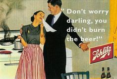 "Vintage Ads that would be banned today. ""Dont worry darling, you didnt burn the beer!"""