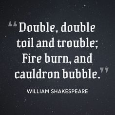 """Double, double toil and trouble; Fire burn, and cauldron bubble."""