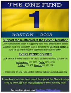 Team 126 Gael Force, with the approval of FIRST HQ, has coordinated a collection for One Fund Boston in St. Louis with the other Massachusetts teams attending this year's event. We welcome you to join us in supporting those most affected by the Boston Marathon attacks on April 15, 2013.     A total of 9 teams will have collection boxes in their pit:   -Archimedes: 126, 1100   -Curie: 1735, 4761   -Galileo: 125, 467   -Newton: 88, 175, 190