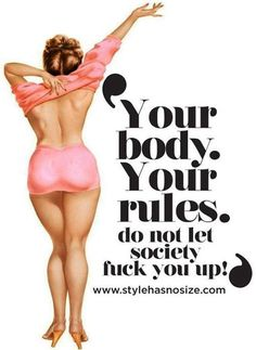 your body your rules. do not let society fuck you up!