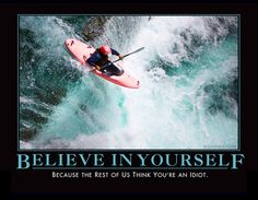 BELIEVE IN YOURSELF - Because the rest of us think you're an idiot.
