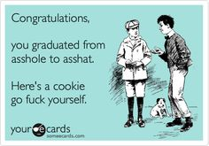 Congratulations, you graduated from asshole to asshat. Here's a cookie go fuck yourself.