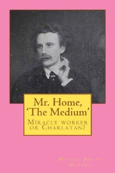 Mr. Home, 'The Medium': (Miracle worker or Charlatan?)