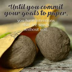Until you commit your goals to paper, you have intentions that are seeds without soil. -Unknown