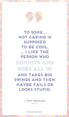 """""""To some... not caring is supposed to be cool. I like the person who commits and goes all in and takes big swings and then maybe fails or looks stupid."""" - Amy Poehler // #MyDomaineQUOTES"""