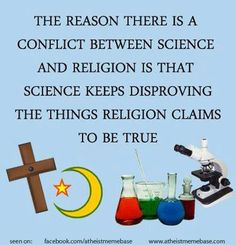 The reason there is a conflict between science and religion is that science keeps disproving the things religion claims to be true.