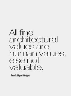 all fine architectural values are human values, else not valuable // frank lloyd wright
