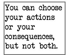 You can choose your actions or consequences, but not both