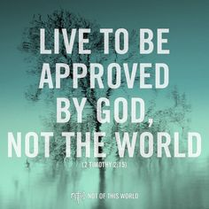 """Be approved by God, not the world!"""