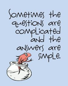 Sometimes the questions are complicated and the answers are simple - Wise words of Dr. Seuss.