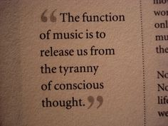 The function of music is to release us from the tyranny of conscious thought.      Quoted in Atkins and Newman, Beecham Stories, 1978