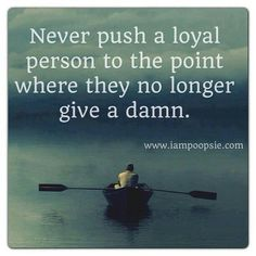 I've been that loyal person and this is so true. Don't forget, Don't be that person pushing the loyal person. Now Quotes, Great Quotes, Words Quotes, Quotes To Live By, Funny Quotes, Life Quotes, Sayings, Depressing Quotes, Funny Memes