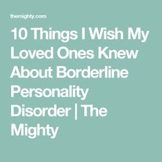 10 Things I Wish My Loved Ones Knew About Borderline Personality Disorder | The Mighty