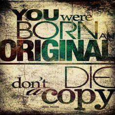 Life! Be original!