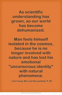 As scientific understanding has grown, so our world has become dehumanized. Man feels himself isolated in the cosmos, because he is no longe...