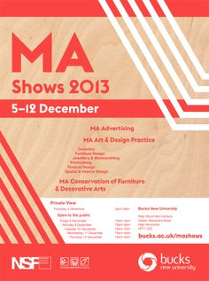 MA Shows, Bucks New University December 05-12  MA Art and Design Practice; MA Advertising; and MA Conservation of Furniture and Decorative Arts. See http://bucks.ac.uk/events-conferences/student_shows/MA_shows-2013/ See more shows on ARTS THREAD Student & Graduate calendar http://www.artsthread.com/student-graduate-show-calendar/
