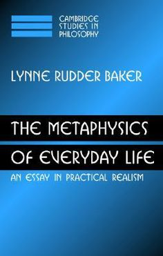 The Metaphysics of Everyday Life: An Essay in Practical Realism by Lynne Rudder Baker