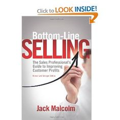 Bottom Line Selling: The Sales Professional's Guide to Improving Customer Profits by Jack Malcolm. $14.78. Publication: October 1, 2011. Author: Jack Malcolm. Publisher: Booktrope Editions (October 1, 2011)