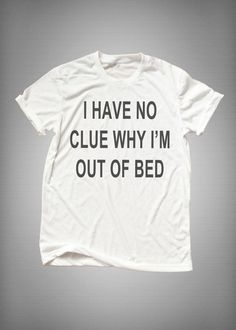 I have no clue why I'm out bed • Sweatshirt • Clothes Casual Outift for • teens • movies • girls • women •. summer • fall • spring • winter • outfit ideas • hipster • dates • school • parties • Tumblr Teen Fashion Print Tee Shirt