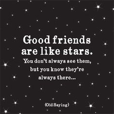 Good friends are like starts. You don't always seem them, but you know they're always there...