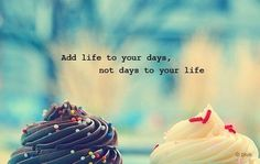 Add Life To Your Days, Not Days To Your Life