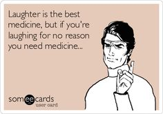 Laughter is the best medicine, but if you're laughing for no reason you need medicine...