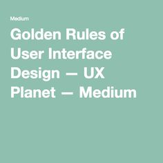 Golden Rules of User Interface Design — UX Planet — Medium