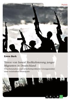 Terror von Innen? Radikalisierung junger Migranten in Deutschland. GRIN http://grin.to/OI99b Amazon http://grin.to/LVLPE