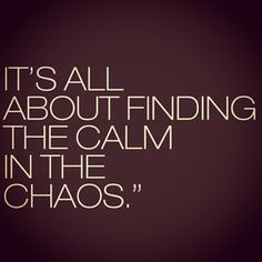 It's all about finding the calm in the chaos...