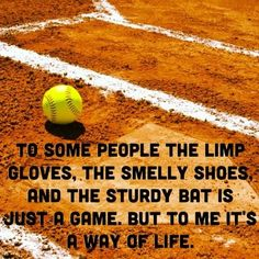 """To some people the limp gloves, the smelly shoes and the sturdy bat is just a game. But to me it's a way of life"". ~ Softball Quote Softball is my life I've been playing finance I was 7 and now im So this sport is my life~"