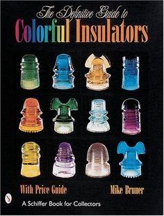 The Definitive Guide to Colorful Insulators (Schiffer Book for Collectors)