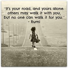 Its your road, & yours alone, others may walk it with you but no one can walk it for you! #Rumi #inspiration