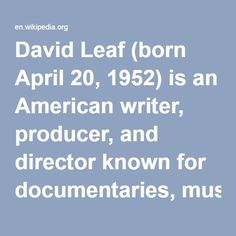"David Leaf (born April 20, 1952) is an American writer, producer, and director known for documentaries, music programs, and pop culture retrospectives. Among his best-known documentaries are ""The Night James Brown Saved Boston"" (2008), ""The U.S. vs. John Lennon"" (2006), ""Beautiful Dreamer: Brian Wilson and the Story of Smile"" (2004), and ""Bee Gees: This Is Where I Came In"" (2001)."