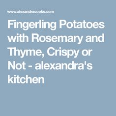 Fingerling Potatoes with Rosemary and Thyme, Crispy or Not - alexandra's kitchen