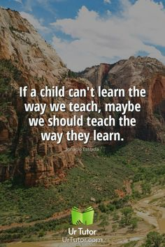 If a child can't learn the way we teach, maybe we should teach the way they learn. - Ignacio Estrada Education Qoutes, Find A Tutor, Online Tutoring, No Way, Student, Teaching, Children, Young Children, Boys