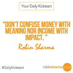 Your #DailyKickstart: Don't confuse money with meaning nor income with impact.